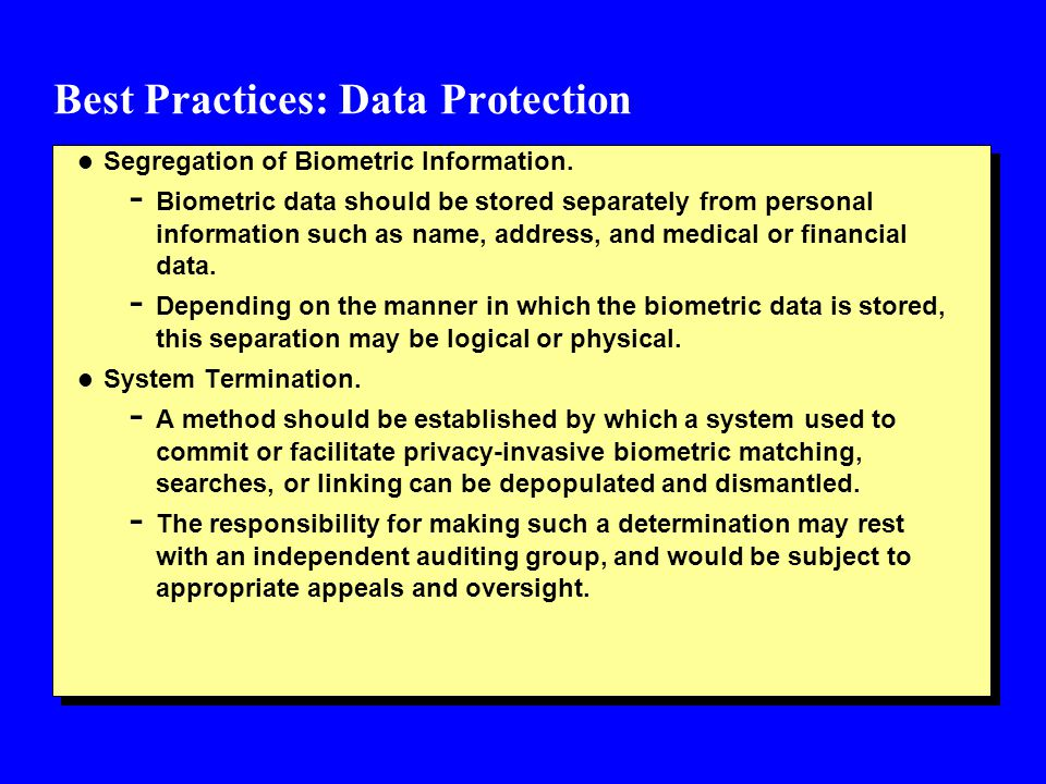 Best Practices: Data Protection l Segregation of Biometric Information. - Biometric data should be stored separately from personal information such as