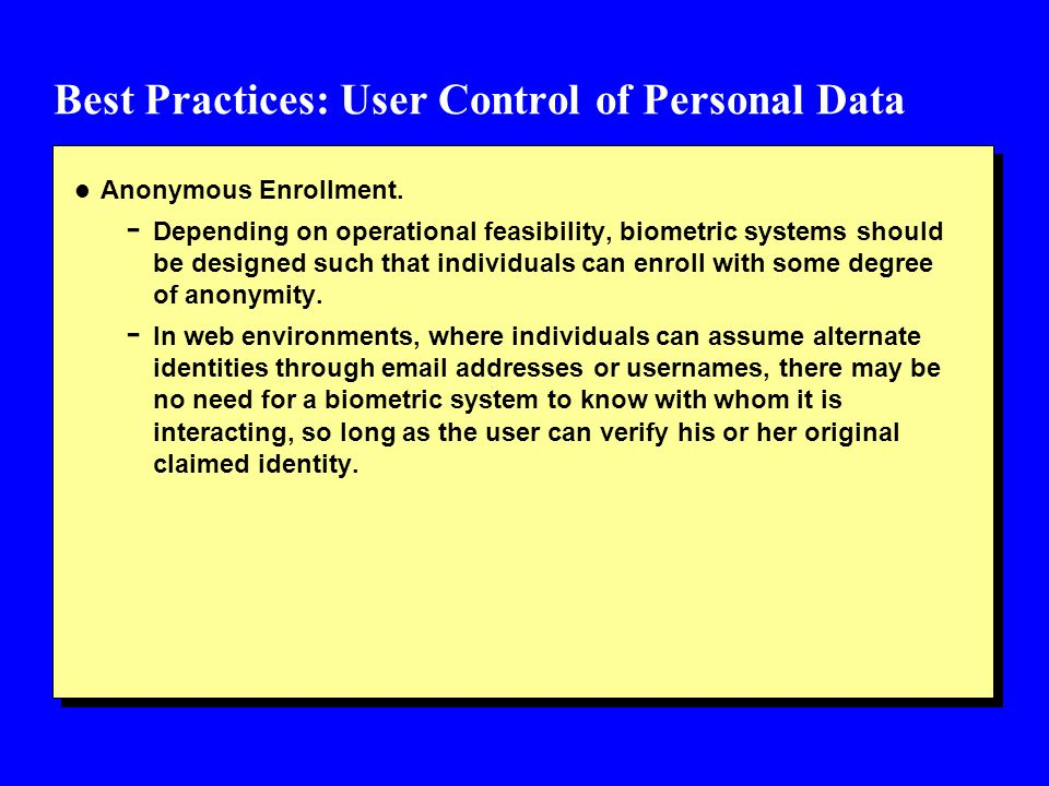 Best Practices: User Control of Personal Data l Anonymous Enrollment. - Depending on operational feasibility, biometric systems should be designed suc