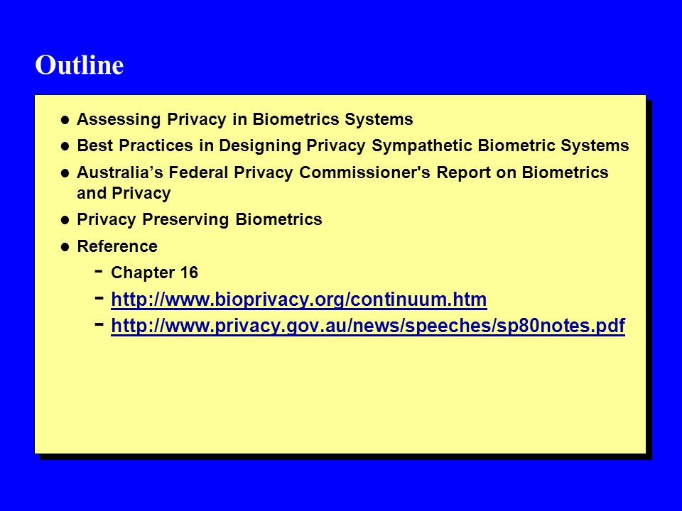Outline l Assessing Privacy in Biometrics Systems l Best Practices in Designing Privacy Sympathetic Biometric Systems l Australia's Federal Privacy Commissioner s Report on Biometrics and Privacy l Privacy Preserving Biometrics l Reference - Chapter 16 - http://www.bioprivacy.org/continuum.htm http://www.bioprivacy.org/continuum.htm - http://www.privacy.gov.au/news/speeches/sp80notes.pdf http://www.privacy.gov.au/news/speeches/sp80notes.pdf