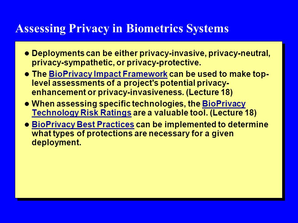 Assessing Privacy in Biometrics Systems l Deployments can be either privacy-invasive, privacy-neutral, privacy-sympathetic, or privacy-protective.
