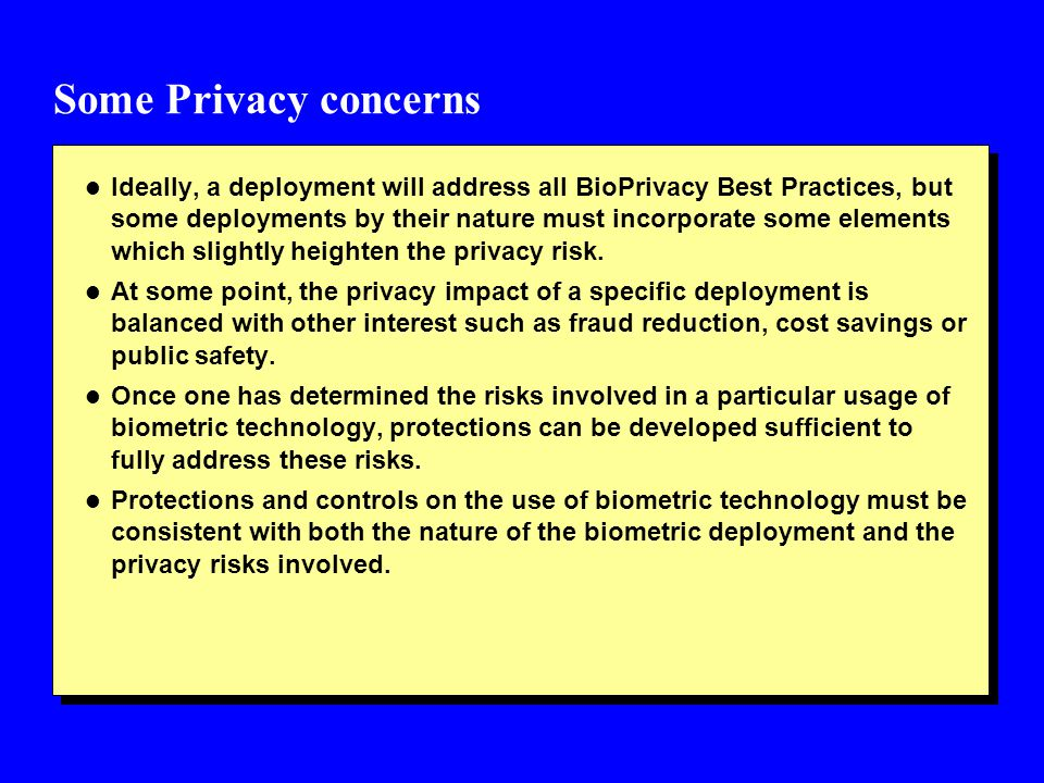 Some Privacy concerns l Ideally, a deployment will address all BioPrivacy Best Practices, but some deployments by their nature must incorporate some e