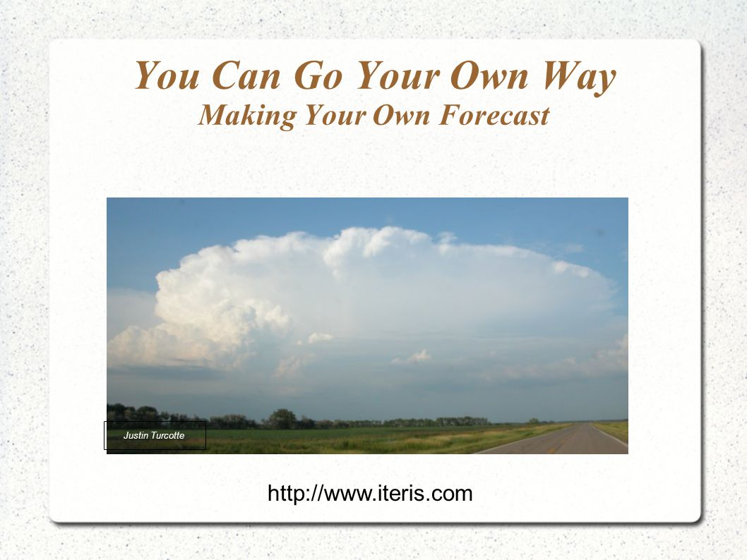 You Can Go Your Own Way Making Your Own Forecast Justin Turcotte http://www.iteris.com