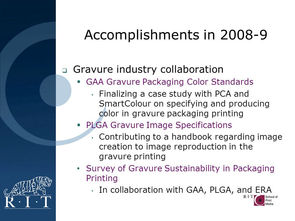 Accomplishments in 2008-9  Gravure industry collaboration  GAA Gravure Packaging Color Standards Finalizing a case study with PCA and SmartColour on specifying and producing color in gravure packaging printing  PLGA Gravure Image Specifications Contributing to a handbook regarding image creation to image reproduction in the gravure printing Survey of Gravure Sustainability in Packaging Printing In collaboration with GAA, PLGA, and ERA