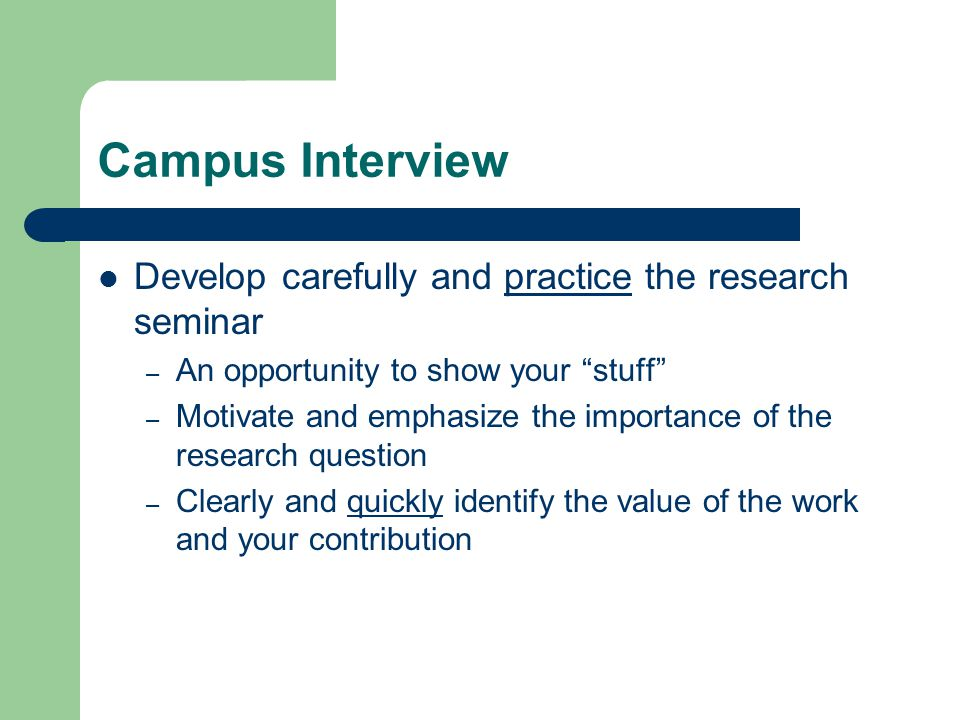 Campus Interview Develop carefully and practice the research seminar – An opportunity to show your stuff – Motivate and emphasize the importance of the research question – Clearly and quickly identify the value of the work and your contribution
