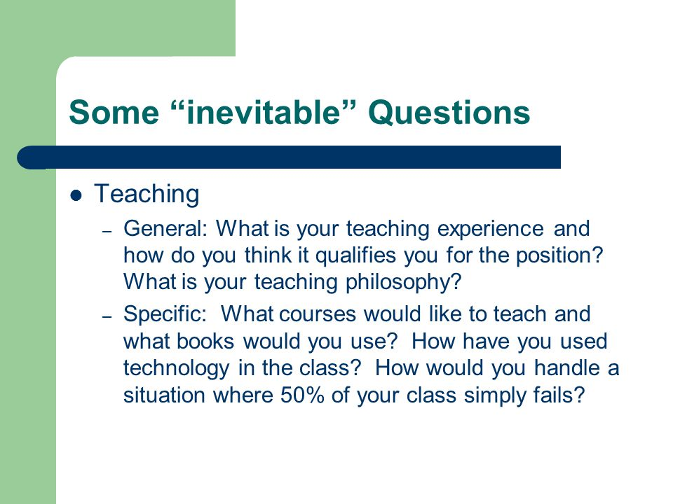 Some inevitable Questions Teaching – General: What is your teaching experience and how do you think it qualifies you for the position.