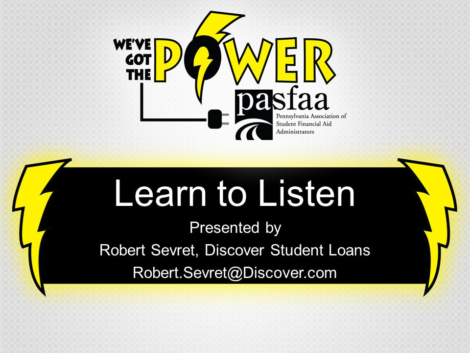Learn to Listen Presented by Robert Sevret, Discover Student Loans Robert.Sevret@Discover.com