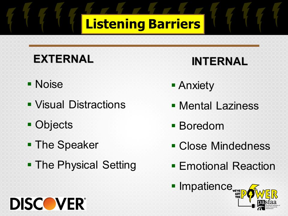 EXTERNAL EXTERNAL Listening Barriers INTERNAL INTERNAL  Noise  Visual Distractions  Objects  The Speaker  The Physical Setting  Anxiety  Mental Laziness  Boredom  Close Mindedness  Emotional Reaction  Impatience