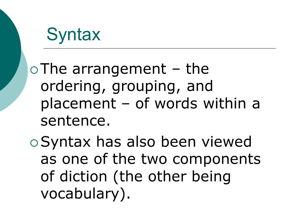 Syntax  The arrangement – the ordering, grouping, and placement – of words within a sentence.  Syntax has also been viewed as one of the two compone