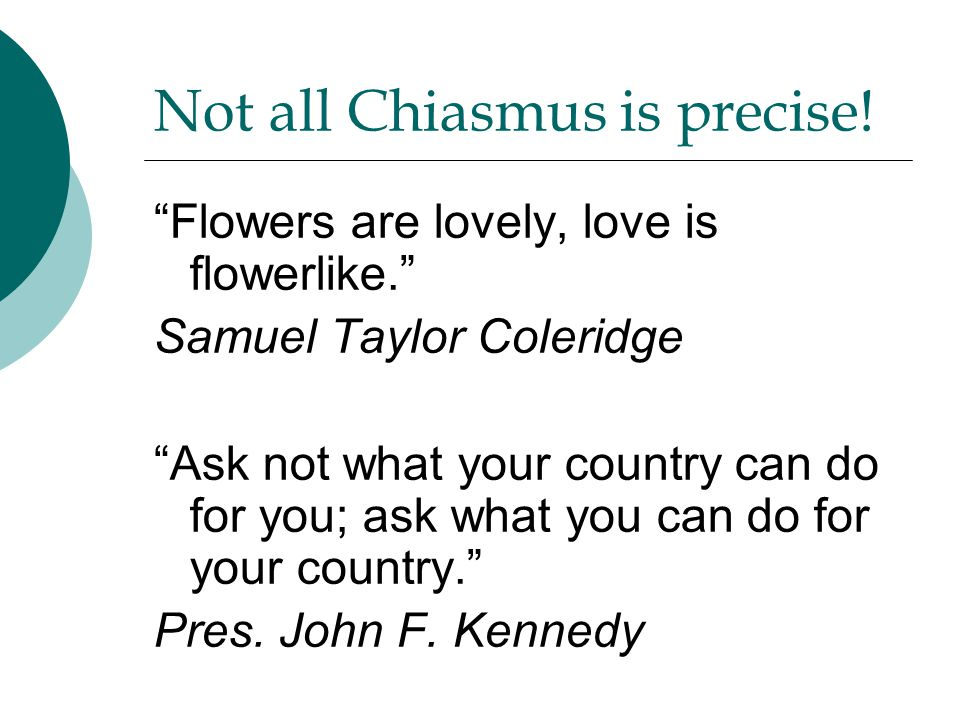 "Not all Chiasmus is precise! ""Flowers are lovely, love is flowerlike."" Samuel Taylor Coleridge ""Ask not what your country can do for you; ask what you"