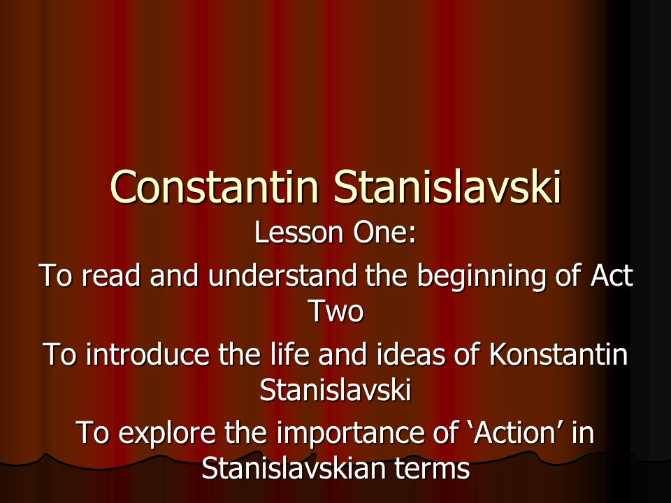 Constantin Stanislavski Lesson One: To read and understand the beginning of Act Two To introduce the life and ideas of Konstantin Stanislavski To explore the importance of 'Action' in Stanislavskian terms