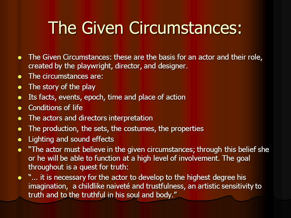 The Given Circumstances: The Given Circumstances: these are the basis for an actor and their role, created by the playwright, director, and designer.