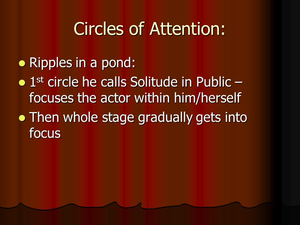 Circles of Attention: Ripples in a pond: Ripples in a pond: 1 st circle he calls Solitude in Public – focuses the actor within him/herself 1 st circle he calls Solitude in Public – focuses the actor within him/herself Then whole stage gradually gets into focus Then whole stage gradually gets into focus
