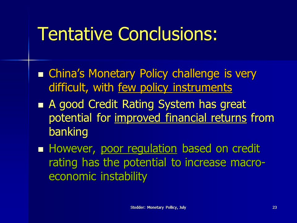 Stodder: Monetary Pollicy, July23 Tentative Conclusions: China's Monetary Policy challenge is very difficult, with few policy instruments China's Monetary Policy challenge is very difficult, with few policy instruments A good Credit Rating System has great potential for improved financial returns from banking A good Credit Rating System has great potential for improved financial returns from banking However, poor regulation based on credit rating has the potential to increase macro- economic instability However, poor regulation based on credit rating has the potential to increase macro- economic instability