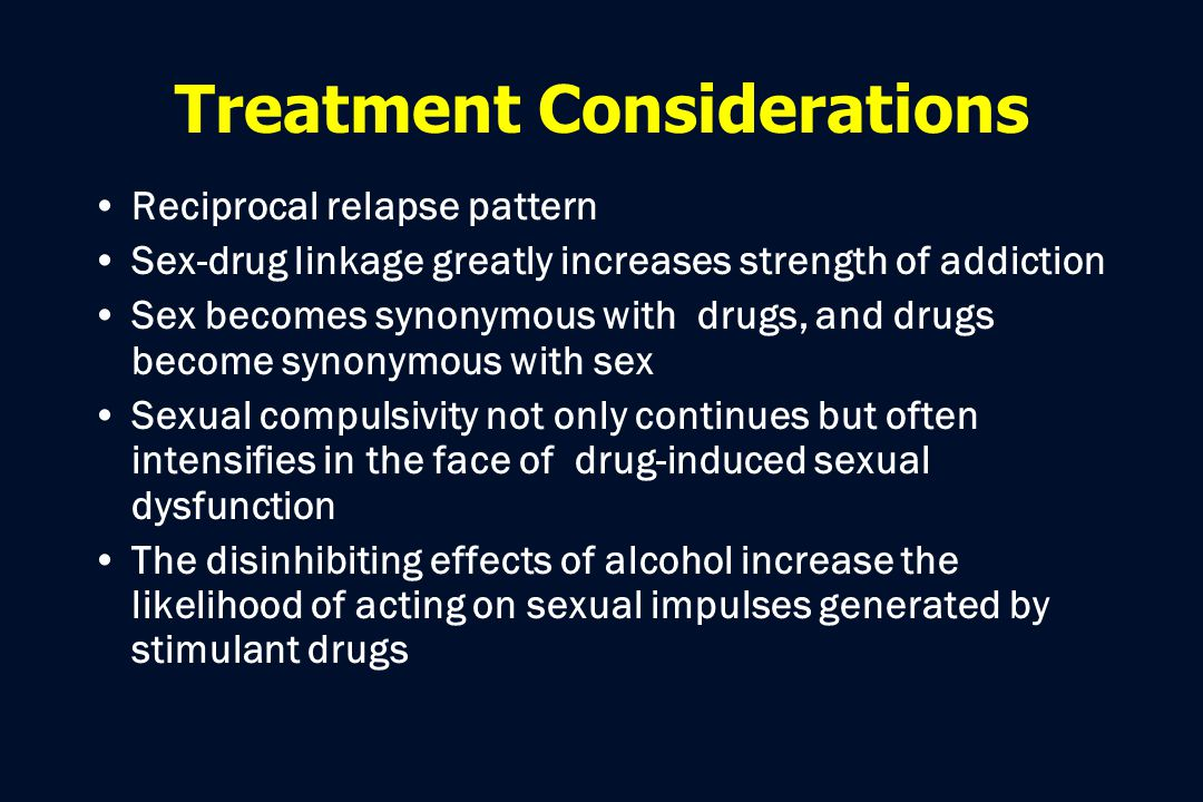 Treatment Considerations Reciprocal relapse pattern Sex-drug linkage greatly increases strength of addiction Sex becomes synonymous with drugs, and dr