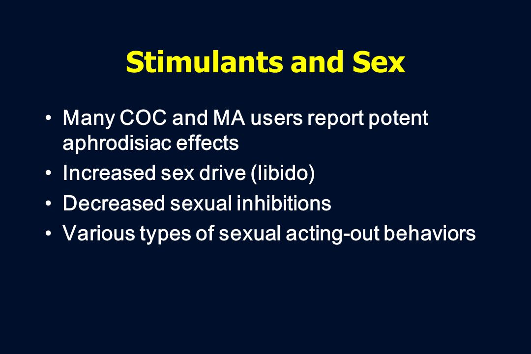 Stimulants and Sex Many COC and MA users report potent aphrodisiac effects Increased sex drive (libido) Decreased sexual inhibitions Various types of