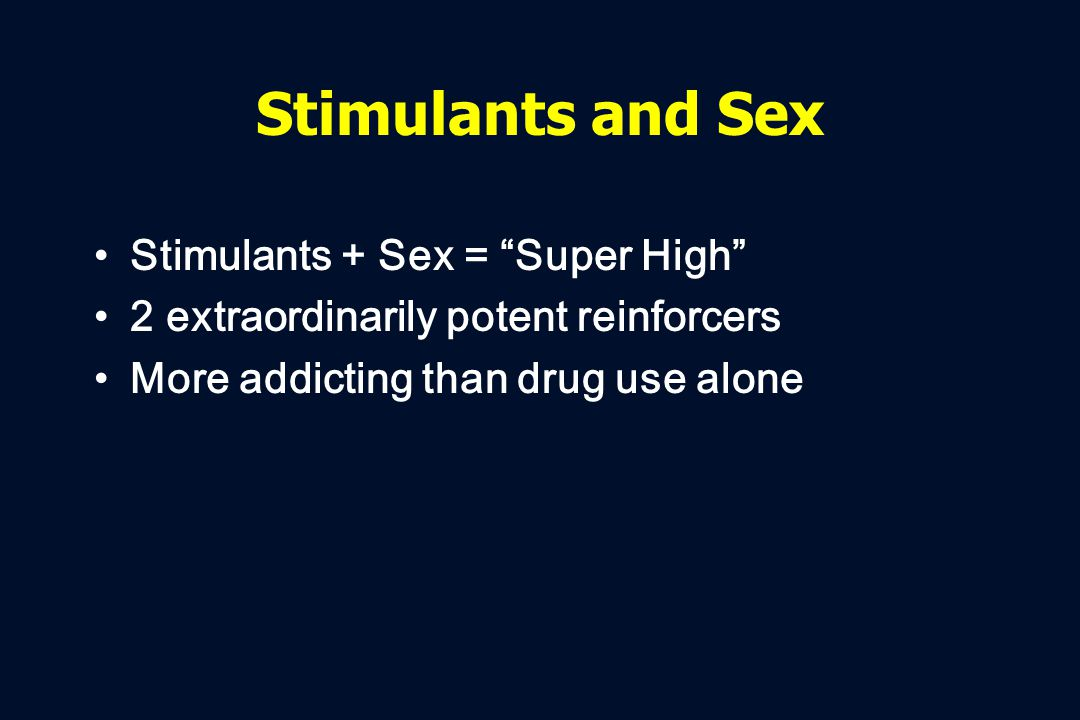 Stimulants and Sex Stimulants + Sex = Super High 2 extraordinarily potent reinforcers More addicting than drug use alone