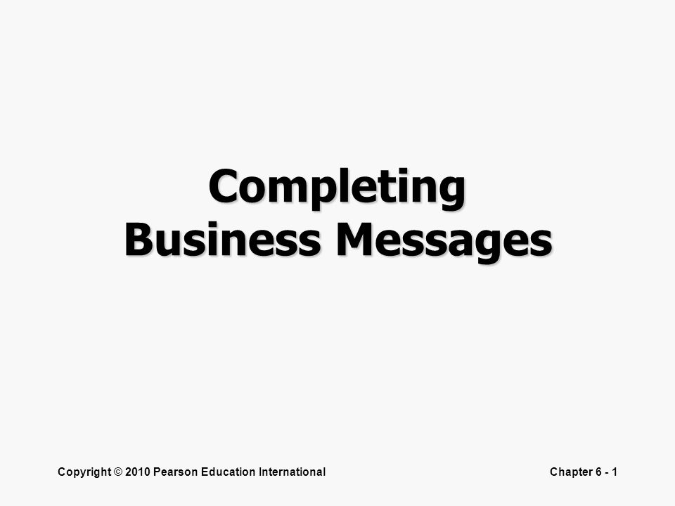 Copyright © 2010 Pearson Education InternationalChapter 6 - 1 Completing Business Messages