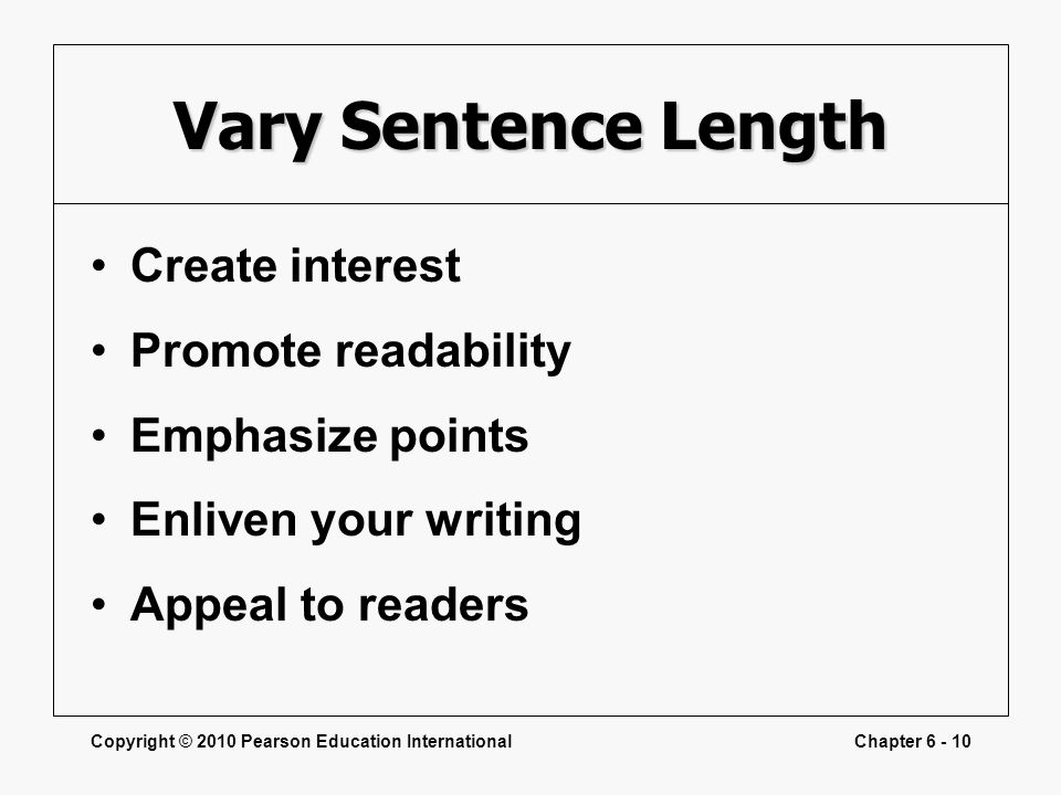Copyright © 2010 Pearson Education InternationalChapter 6 - 10 Vary Sentence Length Create interest Promote readability Emphasize points Enliven your writing Appeal to readers