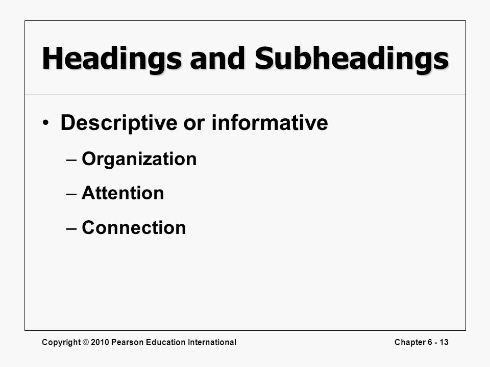 Copyright © 2010 Pearson Education InternationalChapter 6 - 13 Headings and Subheadings Descriptive or informative –Organization –Attention –Connection