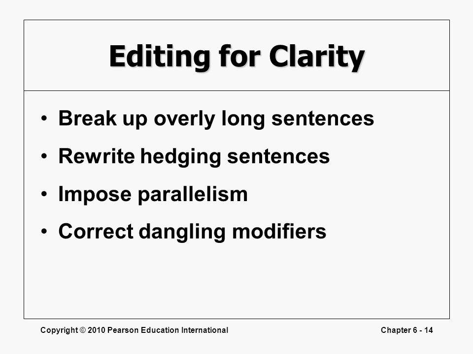 Copyright © 2010 Pearson Education InternationalChapter 6 - 14 Editing for Clarity Break up overly long sentences Rewrite hedging sentences Impose par