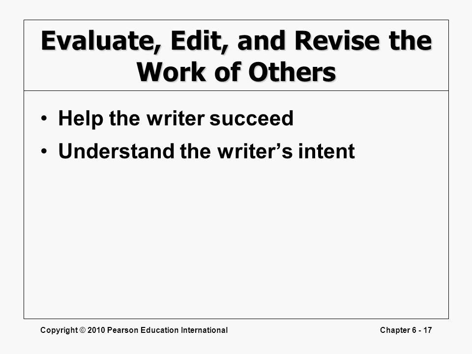 Copyright © 2010 Pearson Education InternationalChapter 6 - 17 Evaluate, Edit, and Revise the Work of Others Help the writer succeed Understand the wr