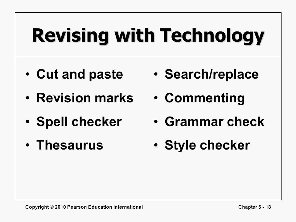 Copyright © 2010 Pearson Education InternationalChapter 6 - 18 Revising with Technology Cut and paste Revision marks Spell checker Thesaurus Search/replace Commenting Grammar check Style checker