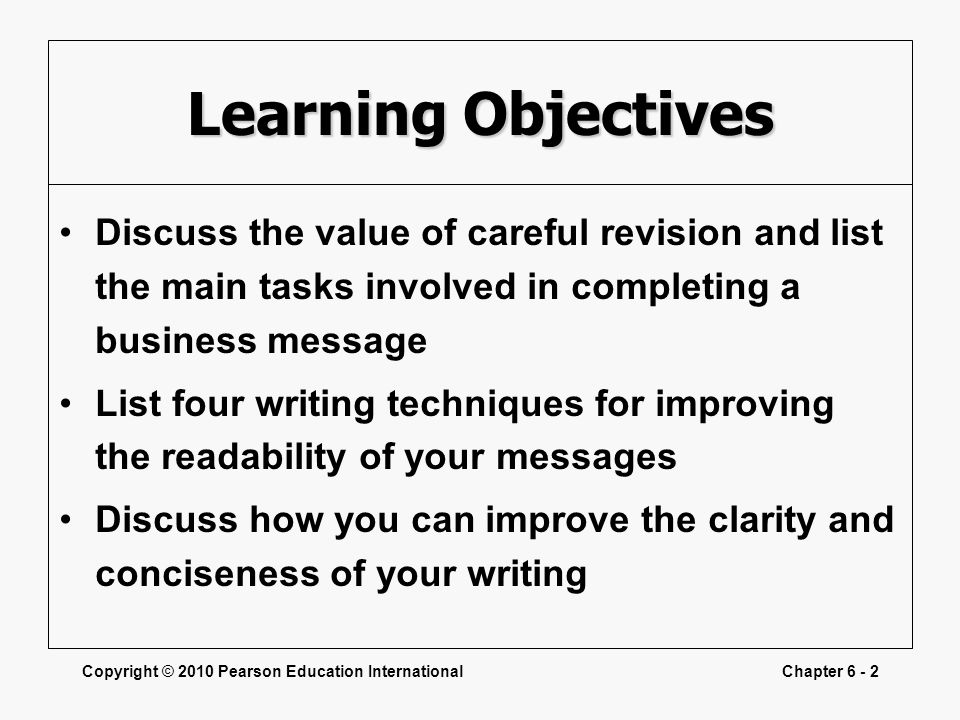 Copyright © 2010 Pearson Education InternationalChapter 6 - 2 Learning Objectives Discuss the value of careful revision and list the main tasks involved in completing a business message List four writing techniques for improving the readability of your messages Discuss how you can improve the clarity and conciseness of your writing
