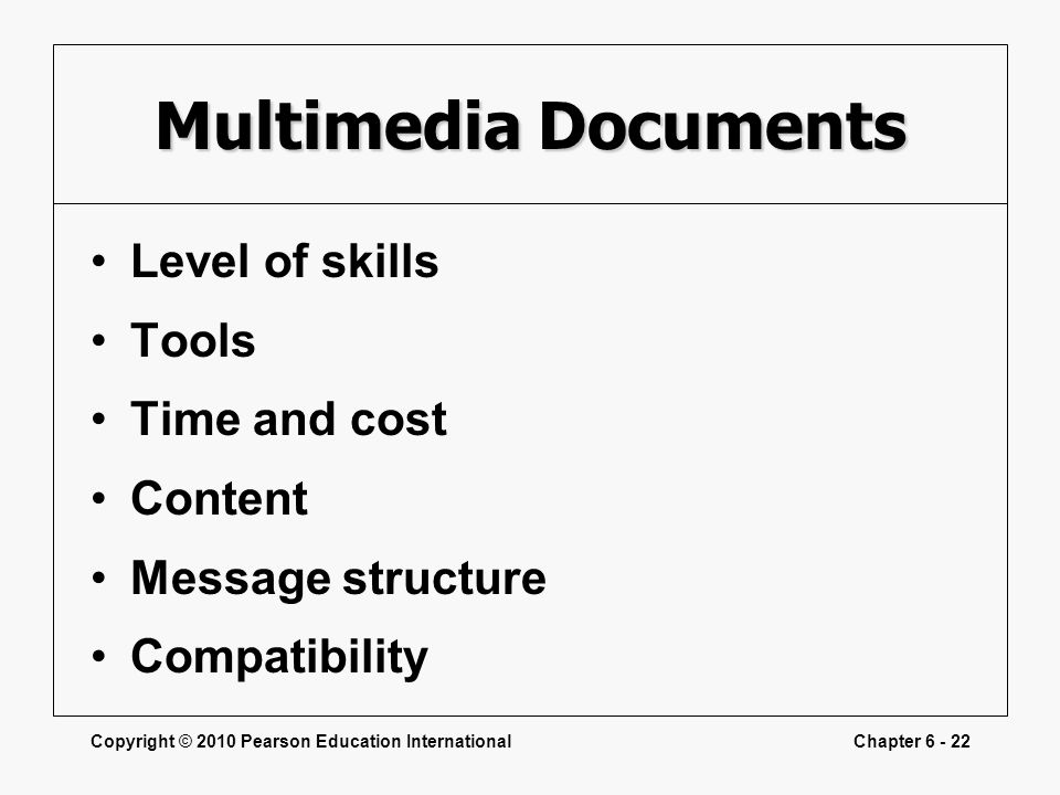 Copyright © 2010 Pearson Education InternationalChapter 6 - 22 Multimedia Documents Level of skills Tools Time and cost Content Message structure Compatibility