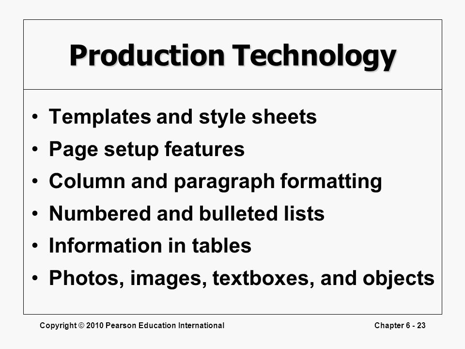Copyright © 2010 Pearson Education InternationalChapter 6 - 23 Production Technology Templates and style sheets Page setup features Column and paragraph formatting Numbered and bulleted lists Information in tables Photos, images, textboxes, and objects