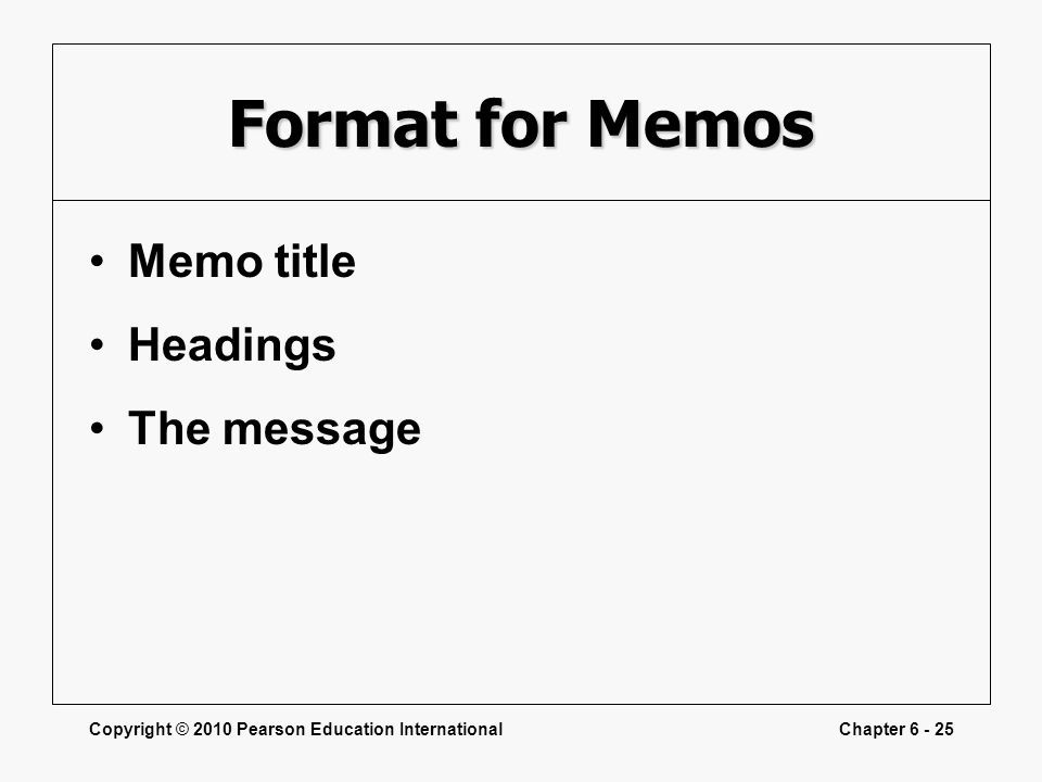 Copyright © 2010 Pearson Education InternationalChapter 6 - 25 Format for Memos Memo title Headings The message