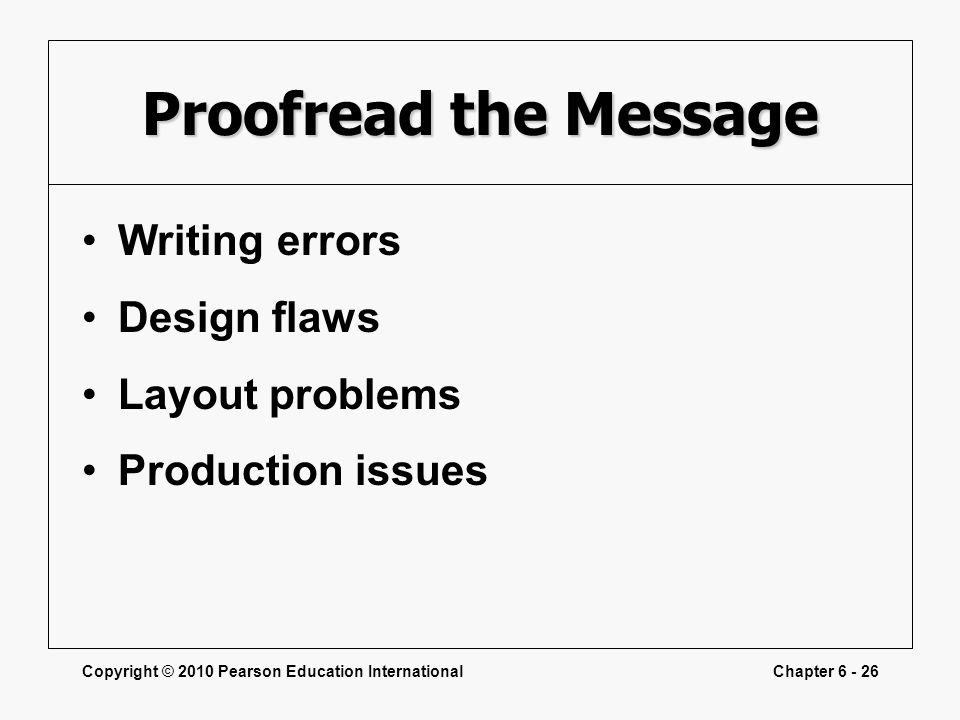 Copyright © 2010 Pearson Education InternationalChapter 6 - 26 Proofread the Message Writing errors Design flaws Layout problems Production issues