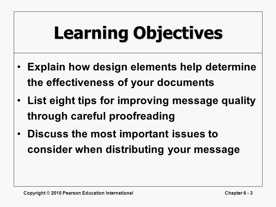 Copyright © 2010 Pearson Education InternationalChapter 6 - 3 Learning Objectives Explain how design elements help determine the effectiveness of your
