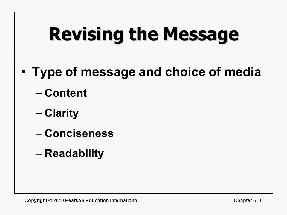 Copyright © 2010 Pearson Education InternationalChapter 6 - 6 Revising the Message Type of message and choice of media –Content –Clarity –Conciseness –Readability