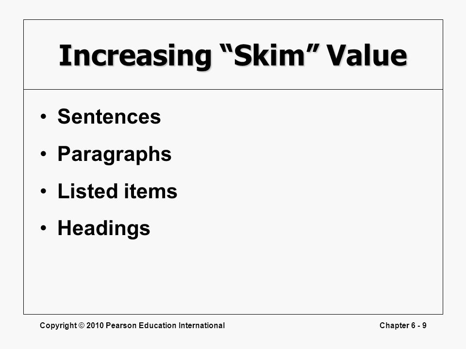 Copyright © 2010 Pearson Education InternationalChapter 6 - 9 Increasing Skim Value Sentences Paragraphs Listed items Headings