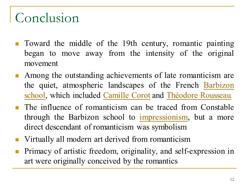 12 Conclusion Toward the middle of the 19th century, romantic painting began to move away from the intensity of the original movement Among the outstanding achievements of late romanticism are the quiet, atmospheric landscapes of the French Barbizon school, which included Camille Corot and Théodore RousseauBarbizon schoolCamille CorotThéodore Rousseau The influence of romanticism can be traced from Constable through the Barbizon school to impressionism, but a more direct descendant of romanticism was symbolismimpressionism Virtually all modern art derived from romanticism Primacy of artistic freedom, originality, and self-expression in art were originally conceived by the romantics