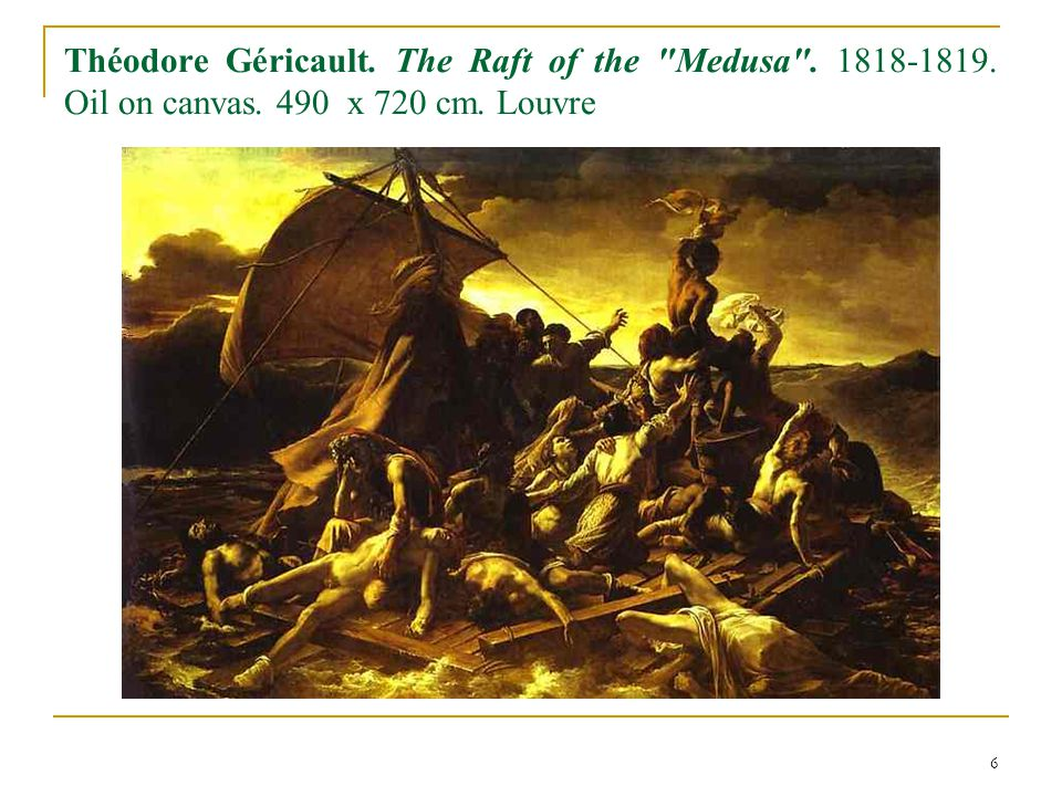 6 Théodore Géricault. The Raft of the Medusa . 1818-1819. Oil on canvas. 490 x 720 cm. Louvre