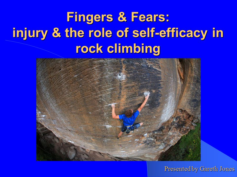 Fingers & Fears: injury & the role of self-efficacy in rock climbing Presented by Gareth Jones