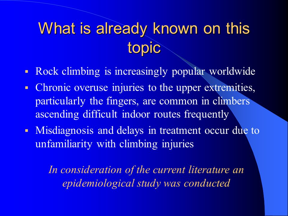 What is already known on this topic  Rock climbing is increasingly popular worldwide  Chronic overuse injuries to the upper extremities, particularly the fingers, are common in climbers ascending difficult indoor routes frequently  Misdiagnosis and delays in treatment occur due to unfamiliarity with climbing injuries In consideration of the current literature an epidemiological study was conducted