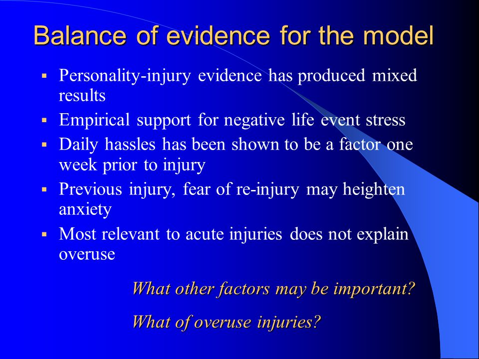 Balance of evidence for the model  Personality-injury evidence has produced mixed results  Empirical support for negative life event stress  Daily hassles has been shown to be a factor one week prior to injury  Previous injury, fear of re-injury may heighten anxiety  Most relevant to acute injuries does not explain overuse What other factors may be important.