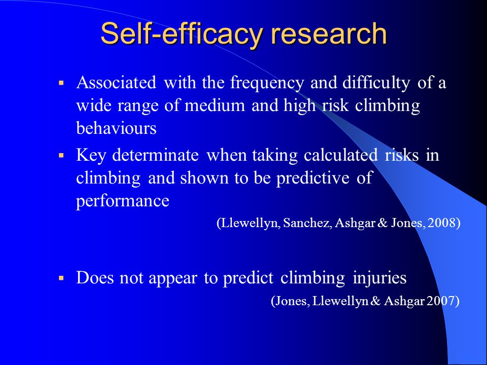Self-efficacy research  Associated with the frequency and difficulty of a wide range of medium and high risk climbing behaviours  Key determinate when taking calculated risks in climbing and shown to be predictive of performance (Llewellyn, Sanchez, Ashgar & Jones, 2008)  Does not appear to predict climbing injuries (Jones, Llewellyn & Ashgar 2007)
