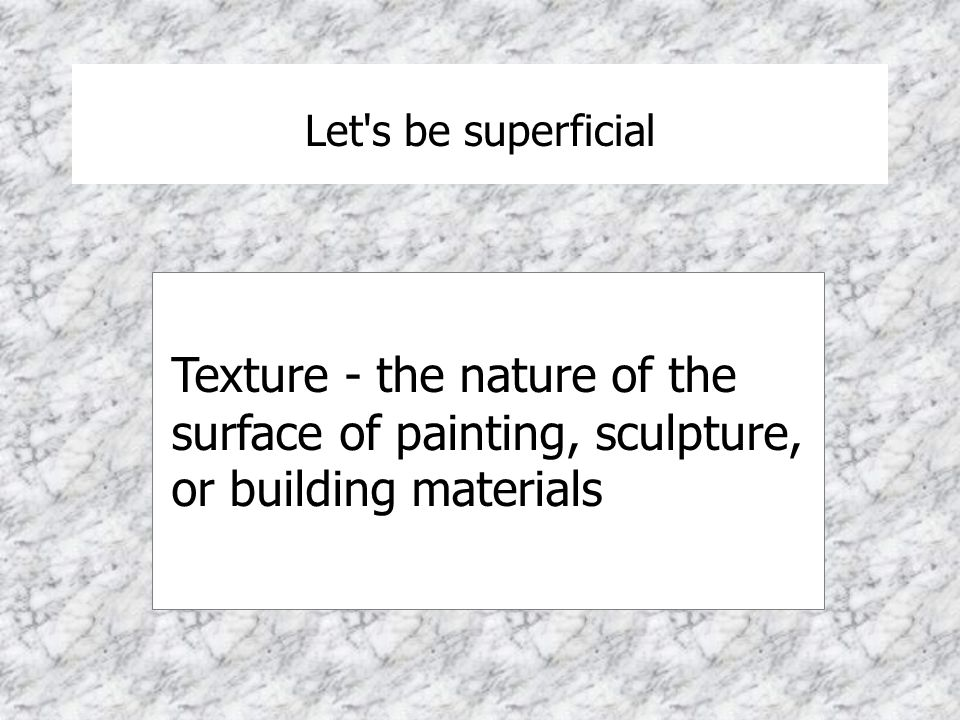 Let s be superficial Texture - the nature of the surface of painting, sculpture, or building materials