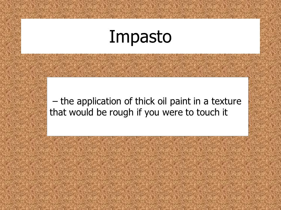 Impasto – the application of thick oil paint in a texture that would be rough if you were to touch it