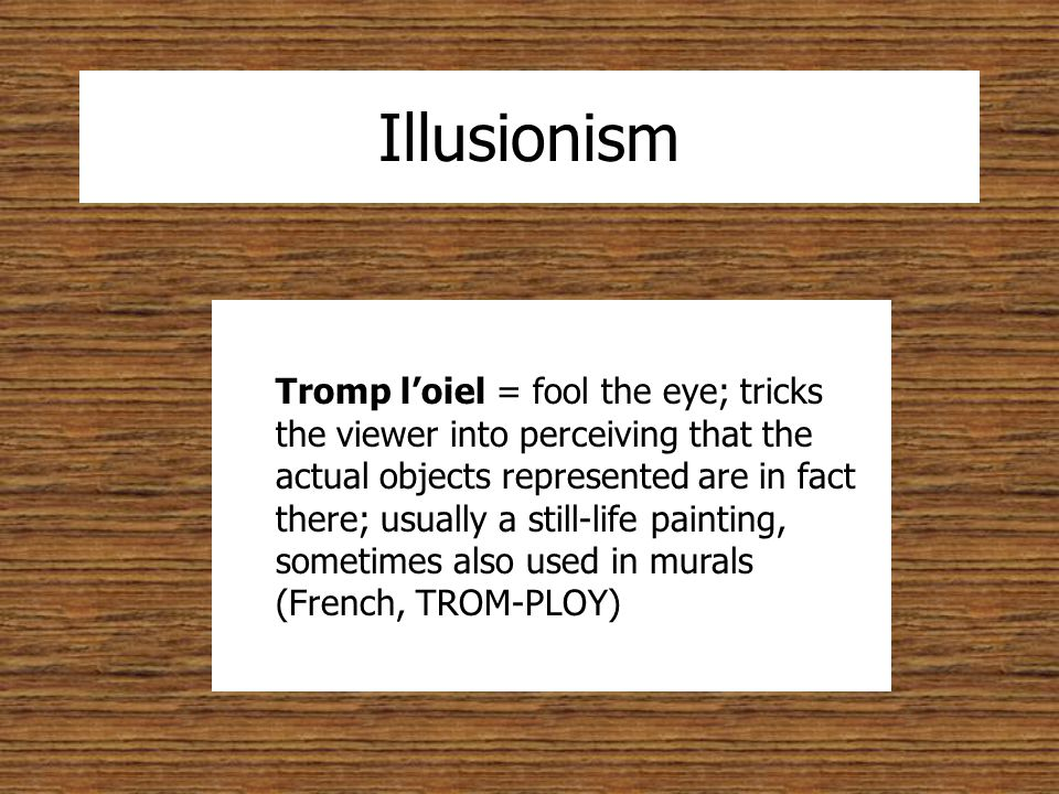 Illusionism Tromp l'oiel = fool the eye; tricks the viewer into perceiving that the actual objects represented are in fact there; usually a still-life