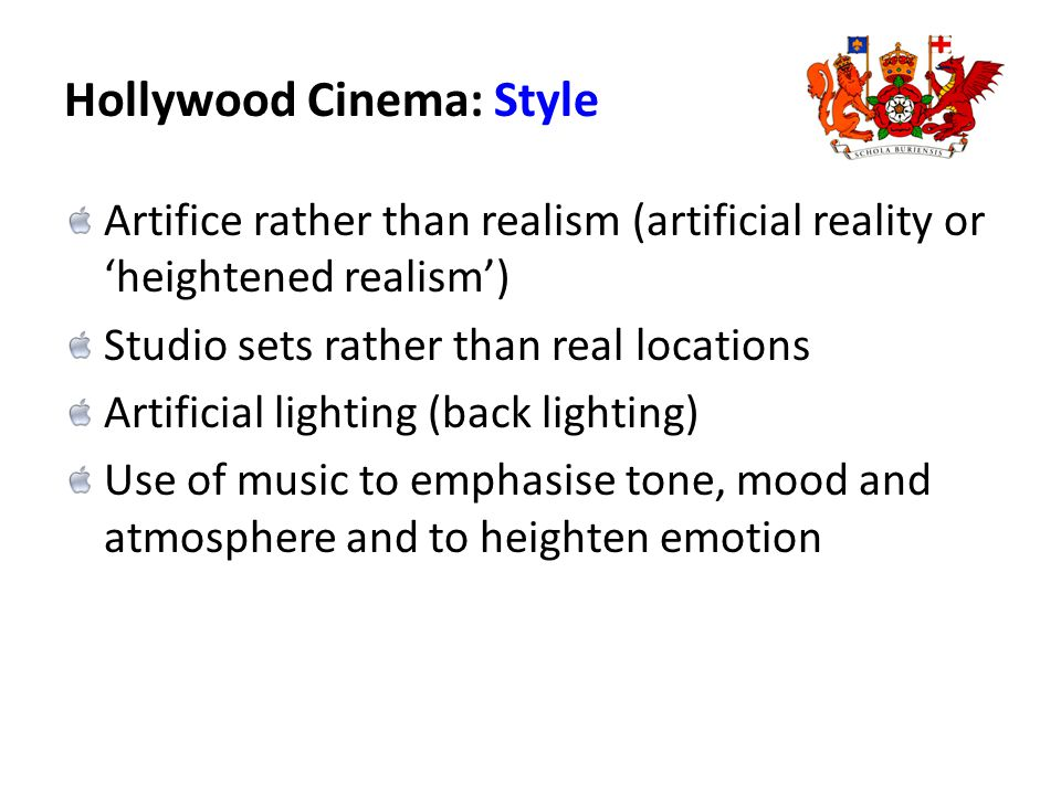 Hollywood Cinema: Style Artifice rather than realism (artificial reality or 'heightened realism') Studio sets rather than real locations Artificial lighting (back lighting) Use of music to emphasise tone, mood and atmosphere and to heighten emotion