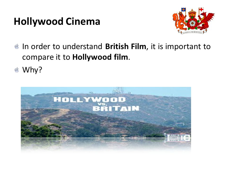 Hollywood Cinema In order to understand British Film, it is important to compare it to Hollywood film.
