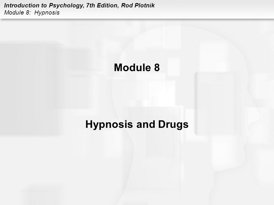 Introduction to Psychology, 7th Edition, Rod Plotnik Module 8: Hypnosis ALCOHOL (CONT.) Dangers (cont.) –blackouts –person seems to behave normally but does not remember what happened when sober –repeated and heavy drinking can also result in liver damage, alcoholism, and brain damage