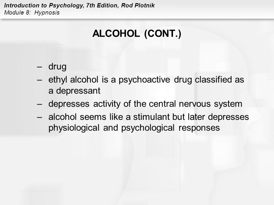 Introduction to Psychology, 7th Edition, Rod Plotnik Module 8: Hypnosis ALCOHOL (CONT.) –drug –ethyl alcohol is a psychoactive drug classified as a de