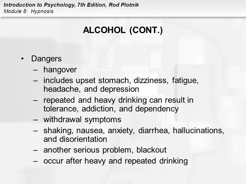 Introduction to Psychology, 7th Edition, Rod Plotnik Module 8: Hypnosis ALCOHOL (CONT.) Dangers –hangover –includes upset stomach, dizziness, fatigue,