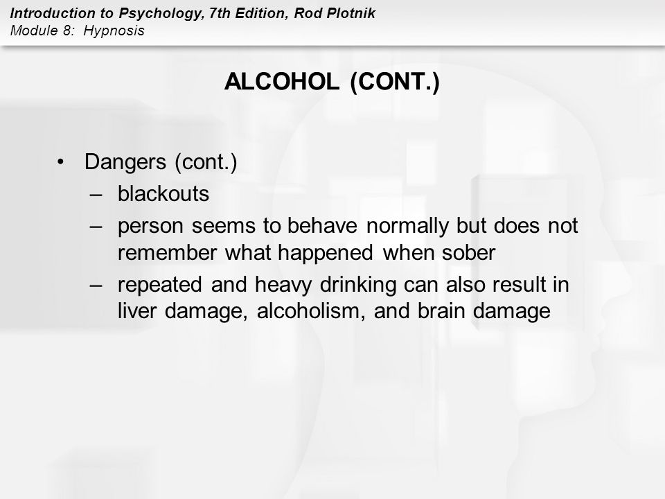 Introduction to Psychology, 7th Edition, Rod Plotnik Module 8: Hypnosis ALCOHOL (CONT.) Dangers (cont.) –blackouts –person seems to behave normally bu