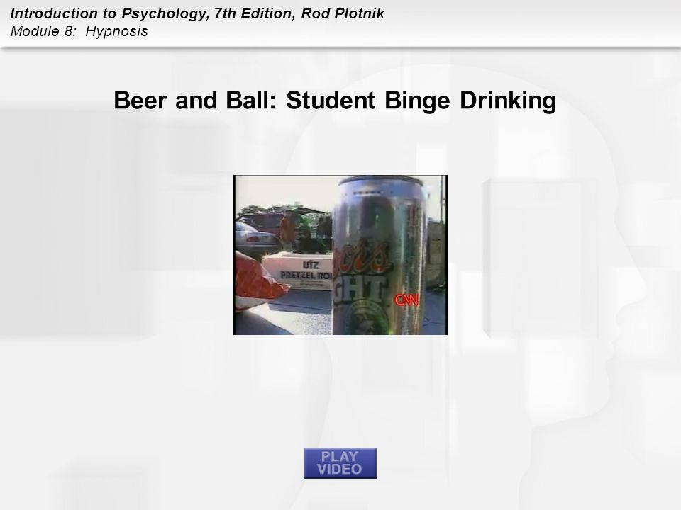 Introduction to Psychology, 7th Edition, Rod Plotnik Module 8: Hypnosis Beer and Ball: Student Binge Drinking